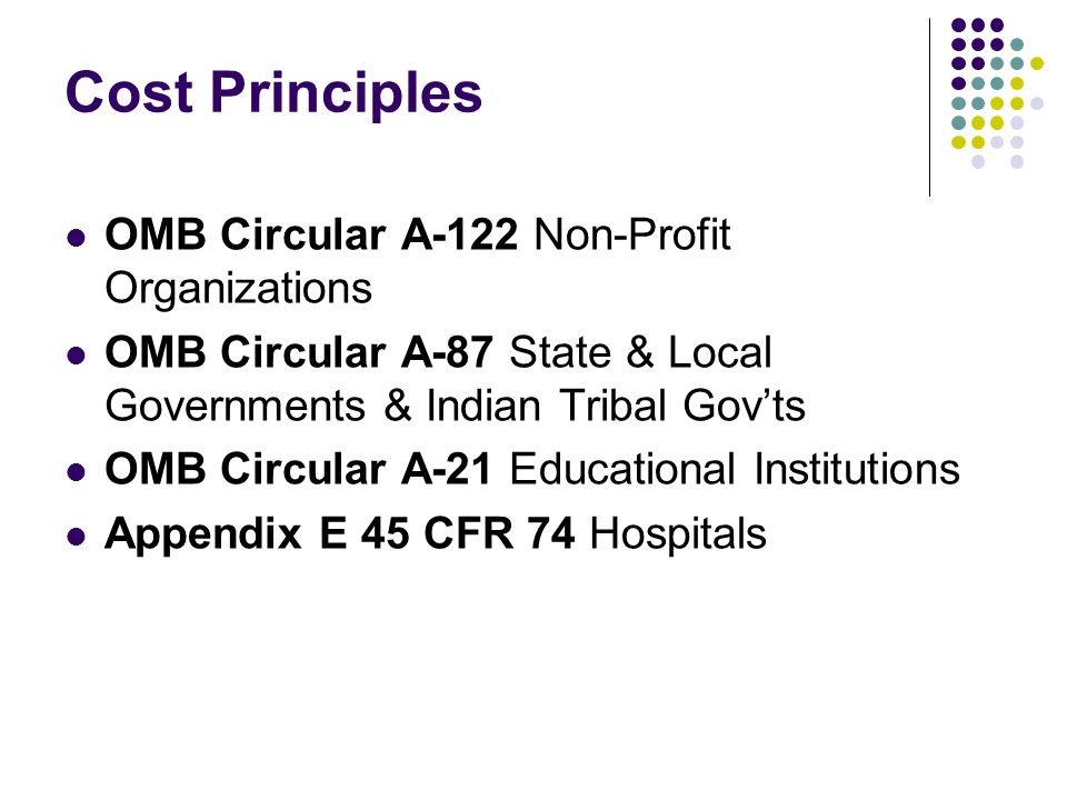 Cost Principles OMB Circular A-122 Non-Profit Organizations OMB Circular A-87 State & Local Governments & Indian Tribal Gov'ts OMB Circular A-21 Educational Institutions Appendix E 45 CFR 74 Hospitals