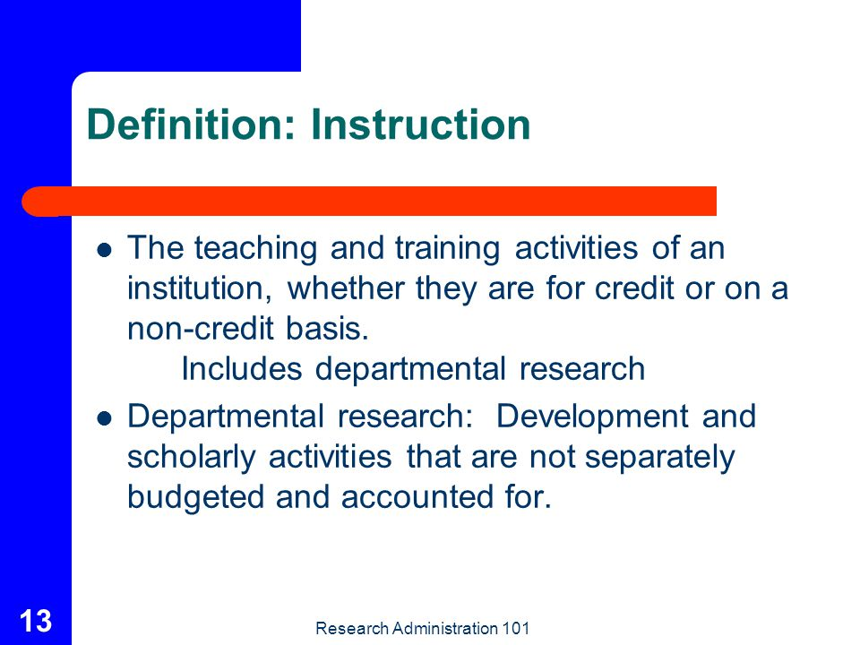 Research Administration 101 13 Definition: Instruction The teaching and training activities of an institution, whether they are for credit or on a non