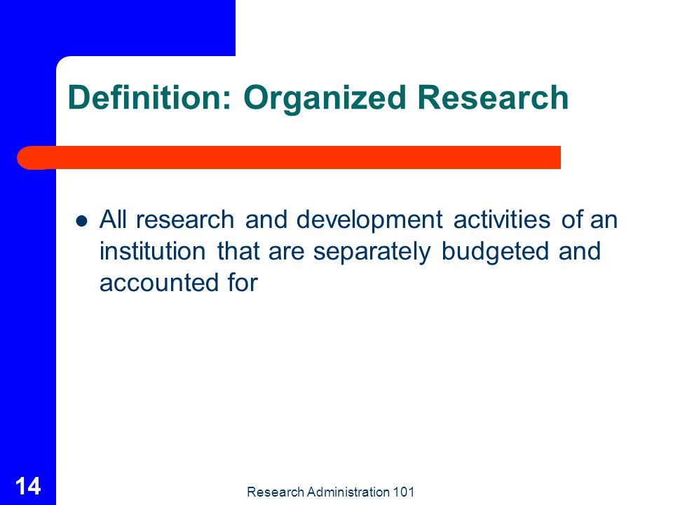 Research Administration 101 14 Definition: Organized Research All research and development activities of an institution that are separately budgeted a