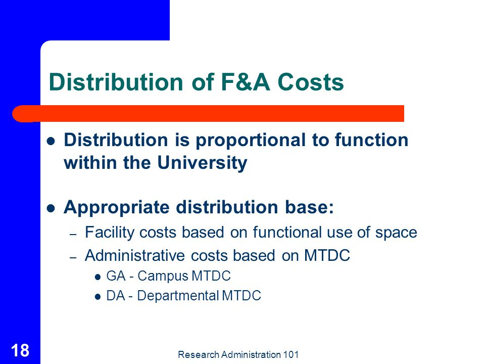 Research Administration 101 18 Distribution of F&A Costs Distribution is proportional to function within the University Appropriate distribution base: