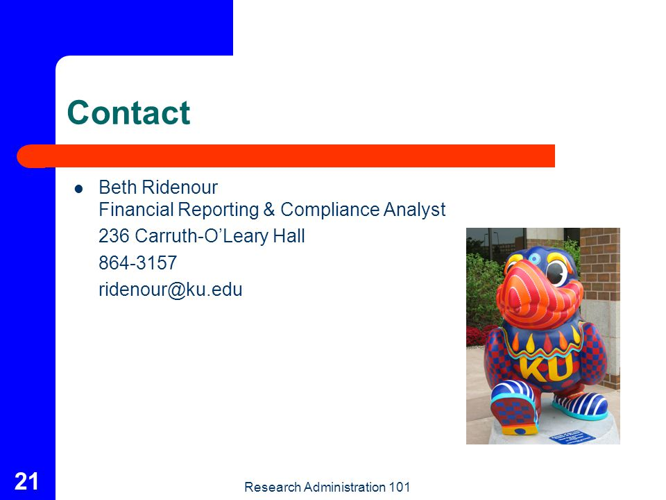 Research Administration 101 21 Contact Beth Ridenour Financial Reporting & Compliance Analyst 236 Carruth-O'Leary Hall 864-3157 ridenour@ku.edu