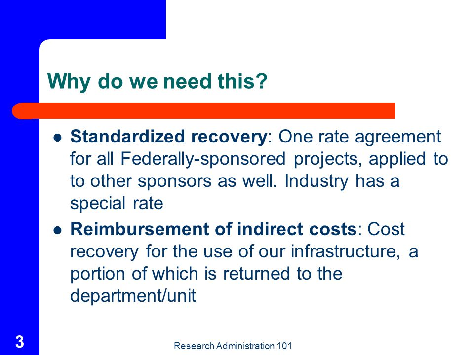Research Administration 101 4 Direct and Facilities and Administrative Costs Direct Costs: Costs which can be identified specifically with a particular sponsored project or that can be directly assigned to such activities relatively easily with a high degree of accuracy Facilities & Administrative: Costs incurred for common or joint objectives and therefore cannot be identified readily and specifically with a sponsored project
