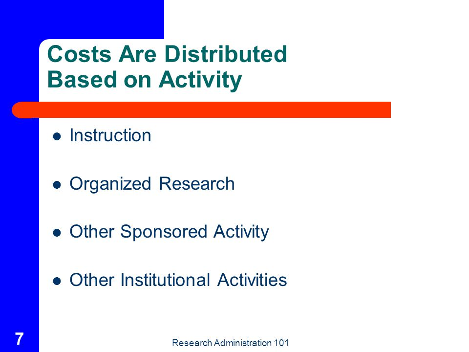 Research Administration 101 7 Costs Are Distributed Based on Activity Instruction Organized Research Other Sponsored Activity Other Institutional Acti