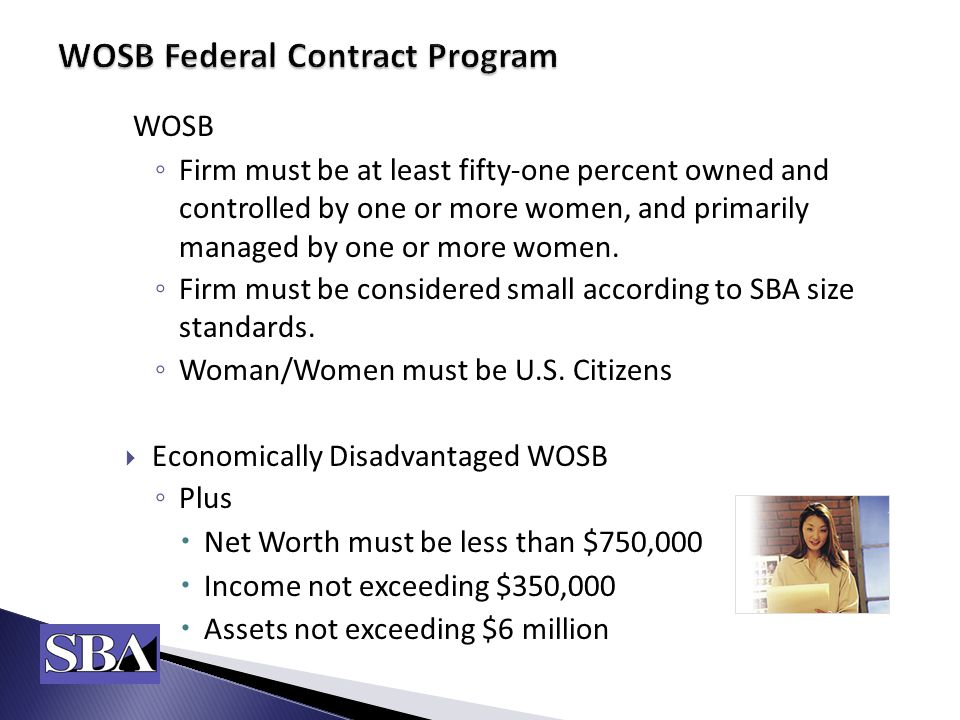 WOSB ◦ Firm must be at least fifty-one percent owned and controlled by one or more women, and primarily managed by one or more women.
