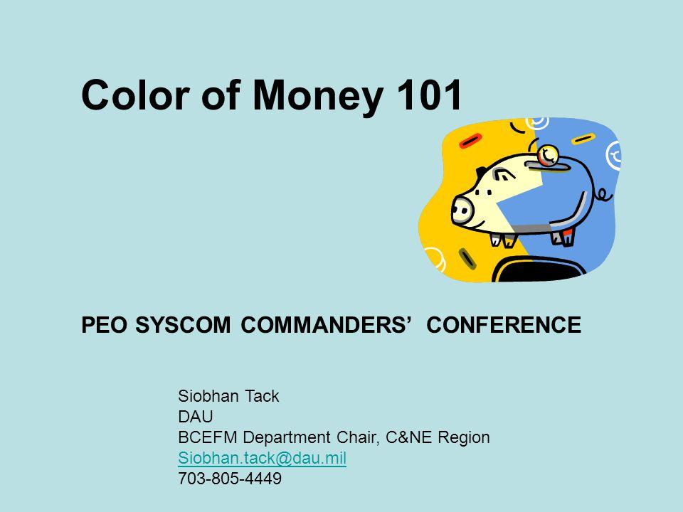 Color of Money 101 PEO SYSCOM COMMANDERS' CONFERENCE Siobhan Tack DAU BCEFM Department Chair, C&NE Region Siobhan.tack@dau.mil 703-805-4449