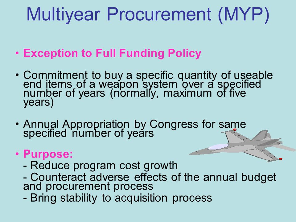 Multiyear Procurement (MYP) Exception to Full Funding Policy Commitment to buy a specific quantity of useable end items of a weapon system over a specified number of years (normally, maximum of five years) Annual Appropriation by Congress for same specified number of years Purpose: - Reduce program cost growth - Counteract adverse effects of the annual budget and procurement process - Bring stability to acquisition process