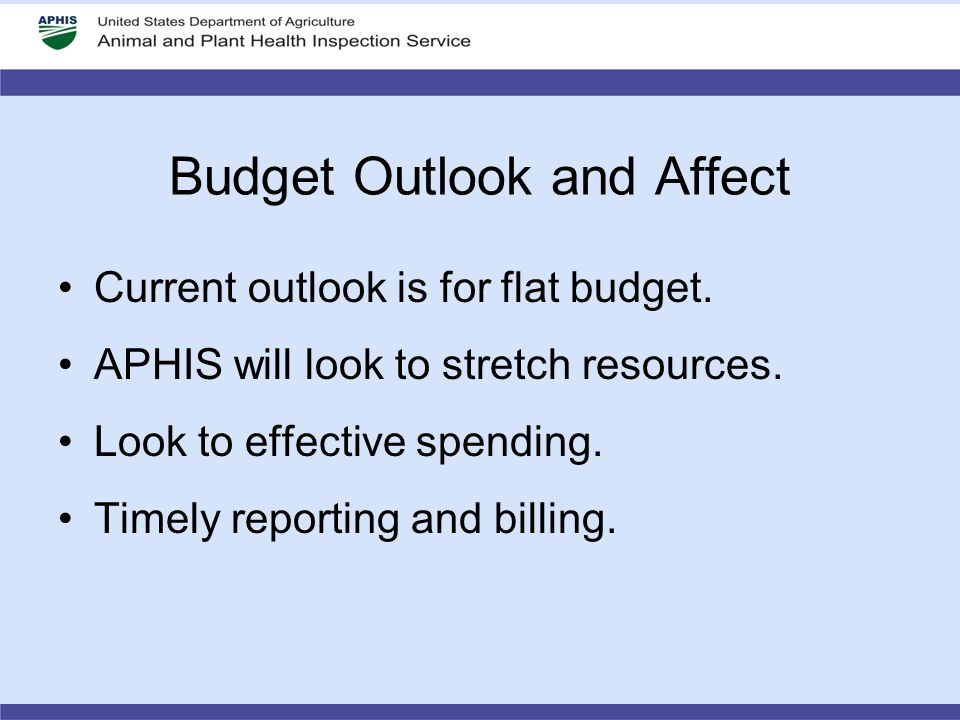 Budget Outlook and Affect Current outlook is for flat budget. APHIS will look to stretch resources. Look to effective spending. Timely reporting and b