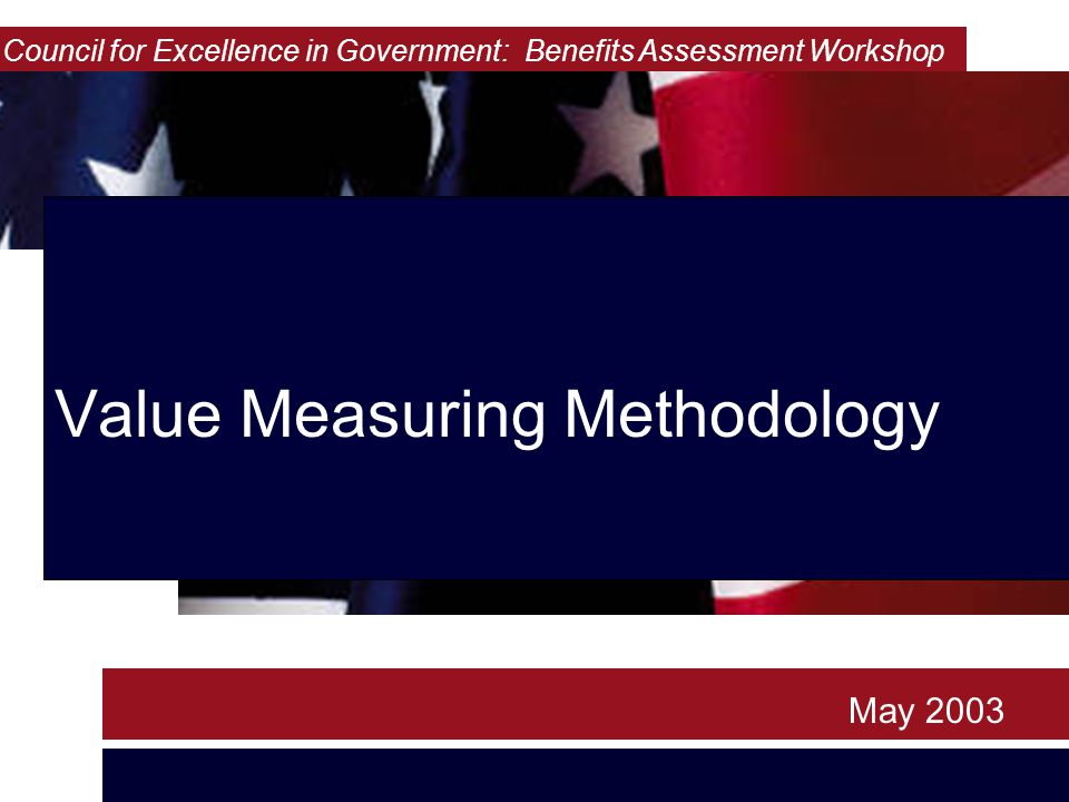 Value Measuring Methodology May 2003 Council for Excellence in Government: Benefits Assessment Workshop