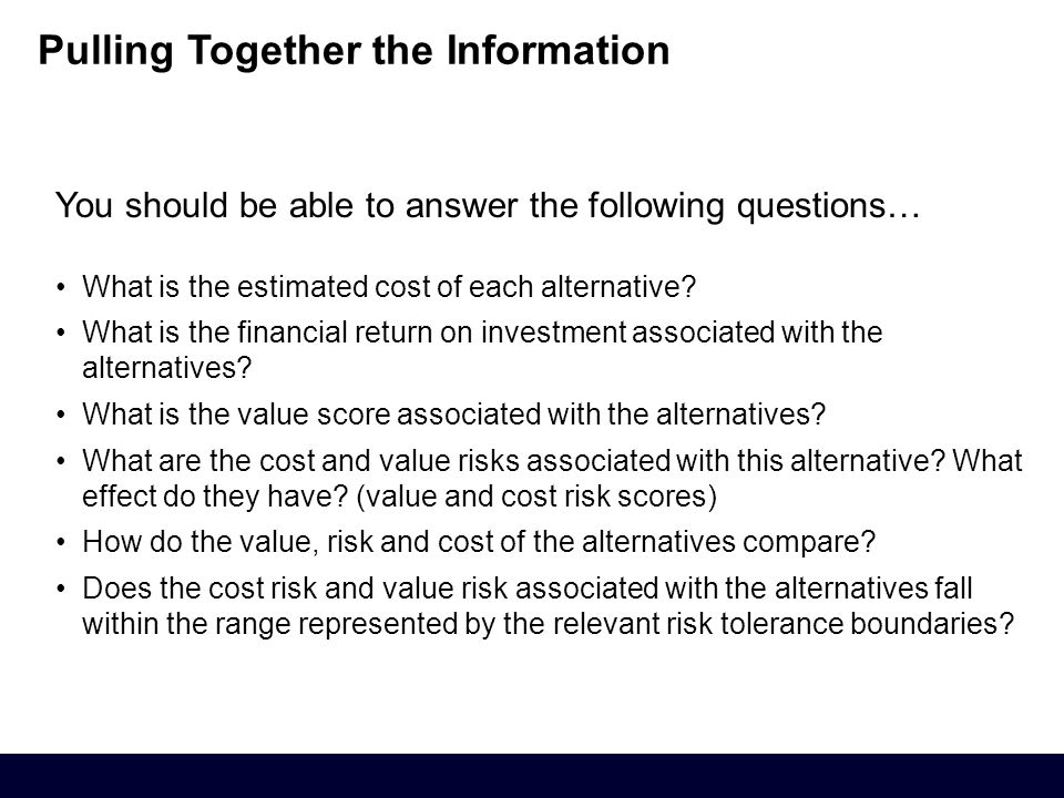 You should be able to answer the following questions… What is the estimated cost of each alternative.
