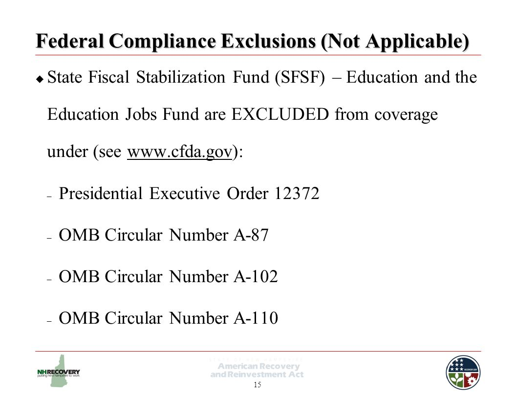 15 Federal Compliance Exclusions (Not Applicable)  State Fiscal Stabilization Fund (SFSF) – Education and the Education Jobs Fund are EXCLUDED from coverage under (see www.cfda.gov):www.cfda.gov – Presidential Executive Order 12372 – OMB Circular Number A-87 – OMB Circular Number A-102 – OMB Circular Number A-110