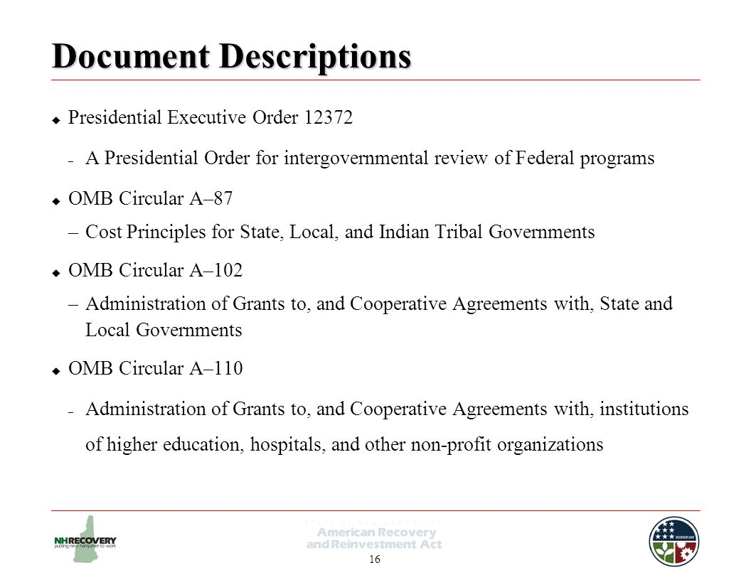 16 Document Descriptions  Presidential Executive Order 12372 – A Presidential Order for intergovernmental review of Federal programs  OMB Circular A–87 –Cost Principles for State, Local, and Indian Tribal Governments  OMB Circular A–102 –Administration of Grants to, and Cooperative Agreements with, State and Local Governments  OMB Circular A–110 – Administration of Grants to, and Cooperative Agreements with, institutions of higher education, hospitals, and other non-profit organizations