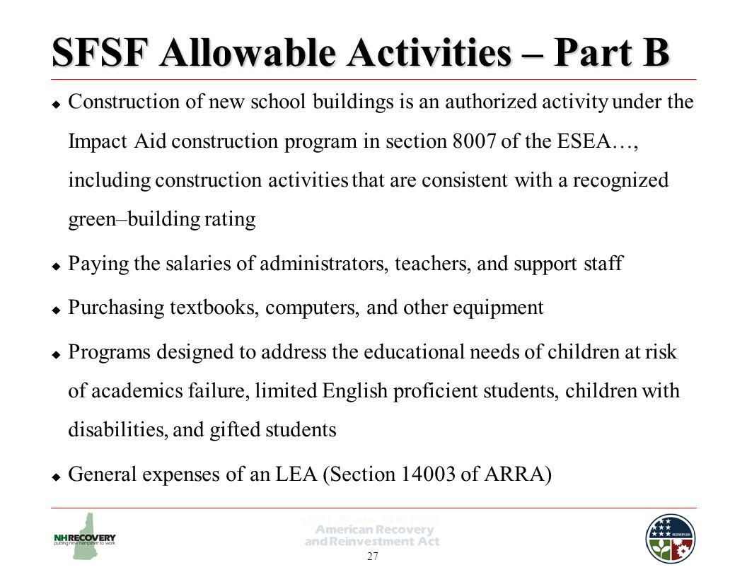 27 SFSF Allowable Activities – Part B  Construction of new school buildings is an authorized activity under the Impact Aid construction program in section 8007 of the ESEA…, including construction activities that are consistent with a recognized green–building rating  Paying the salaries of administrators, teachers, and support staff  Purchasing textbooks, computers, and other equipment  Programs designed to address the educational needs of children at risk of academics failure, limited English proficient students, children with disabilities, and gifted students  General expenses of an LEA (Section 14003 of ARRA)