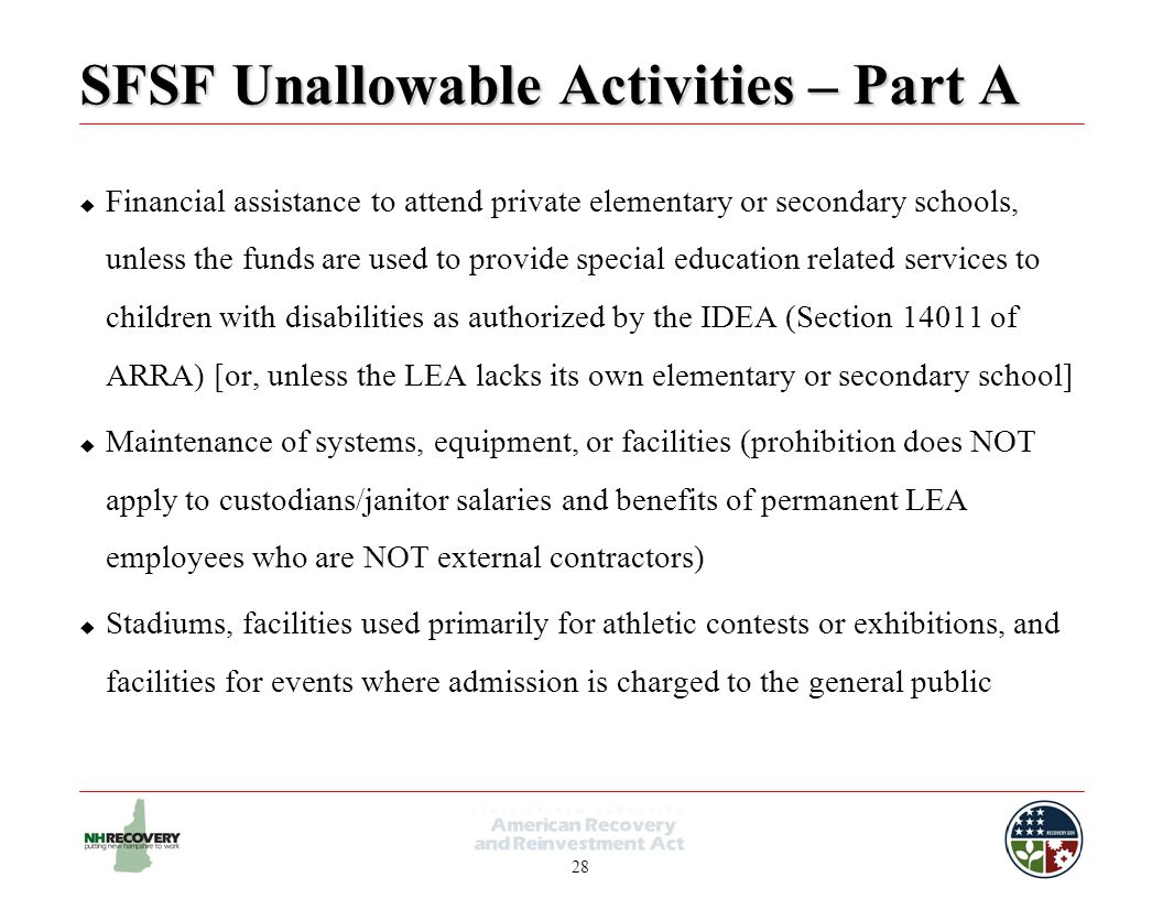 28 SFSF Unallowable Activities – Part A  Financial assistance to attend private elementary or secondary schools, unless the funds are used to provide special education related services to children with disabilities as authorized by the IDEA (Section 14011 of ARRA) [or, unless the LEA lacks its own elementary or secondary school]  Maintenance of systems, equipment, or facilities (prohibition does NOT apply to custodians/janitor salaries and benefits of permanent LEA employees who are NOT external contractors)  Stadiums, facilities used primarily for athletic contests or exhibitions, and facilities for events where admission is charged to the general public