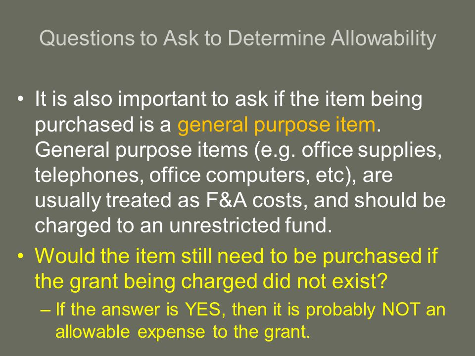 Questions to Ask to Determine Allowability It is also important to ask if the item being purchased is a general purpose item.