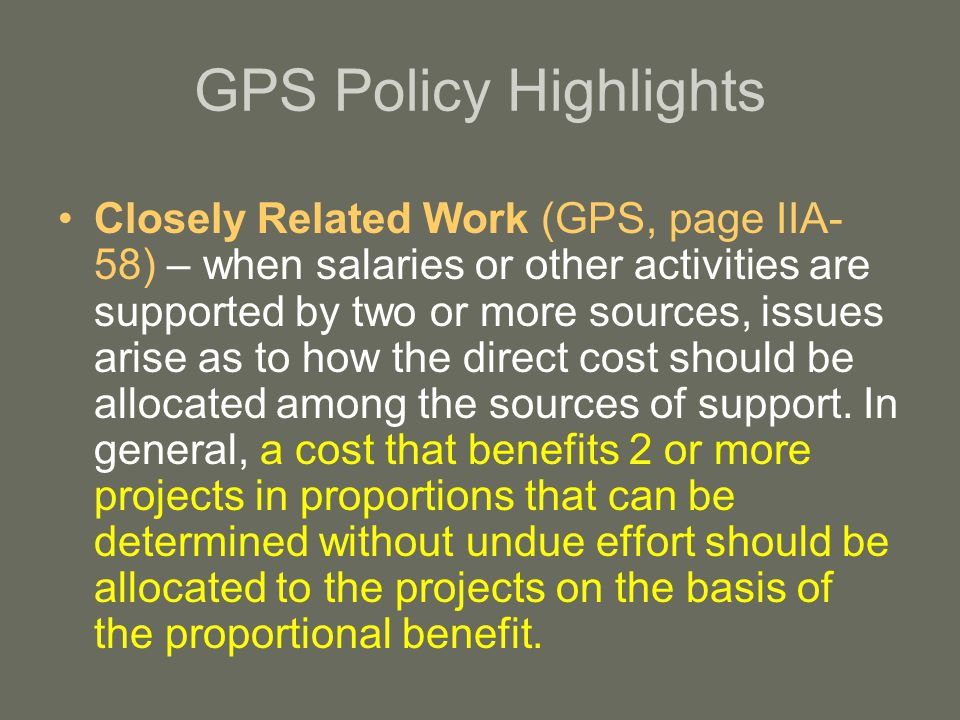 GPS Policy Highlights Closely Related Work (GPS, page IIA- 58) – when salaries or other activities are supported by two or more sources, issues arise as to how the direct cost should be allocated among the sources of support.