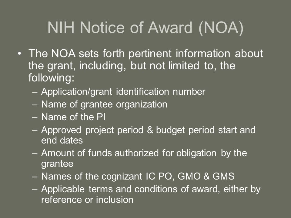 NIH Notice of Award (NOA) The NOA sets forth pertinent information about the grant, including, but not limited to, the following: –Application/grant identification number –Name of grantee organization –Name of the PI –Approved project period & budget period start and end dates –Amount of funds authorized for obligation by the grantee –Names of the cognizant IC PO, GMO & GMS –Applicable terms and conditions of award, either by reference or inclusion