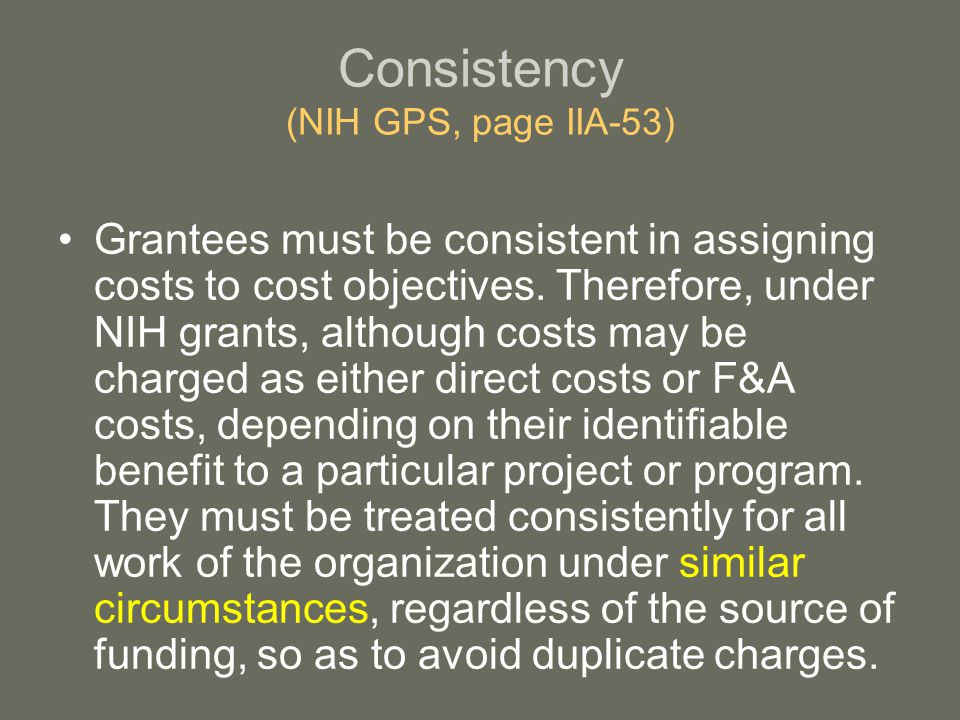 Consistency (NIH GPS, page IIA-53) Grantees must be consistent in assigning costs to cost objectives.