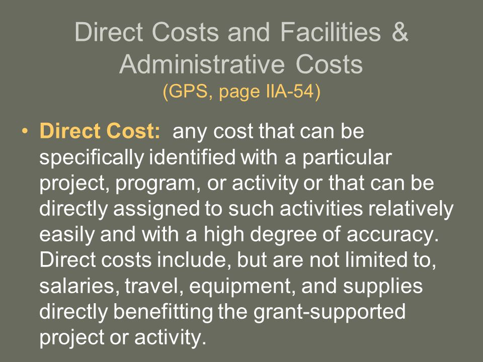 Direct Costs and Facilities & Administrative Costs (GPS, page IIA-54) Direct Cost: any cost that can be specifically identified with a particular project, program, or activity or that can be directly assigned to such activities relatively easily and with a high degree of accuracy.