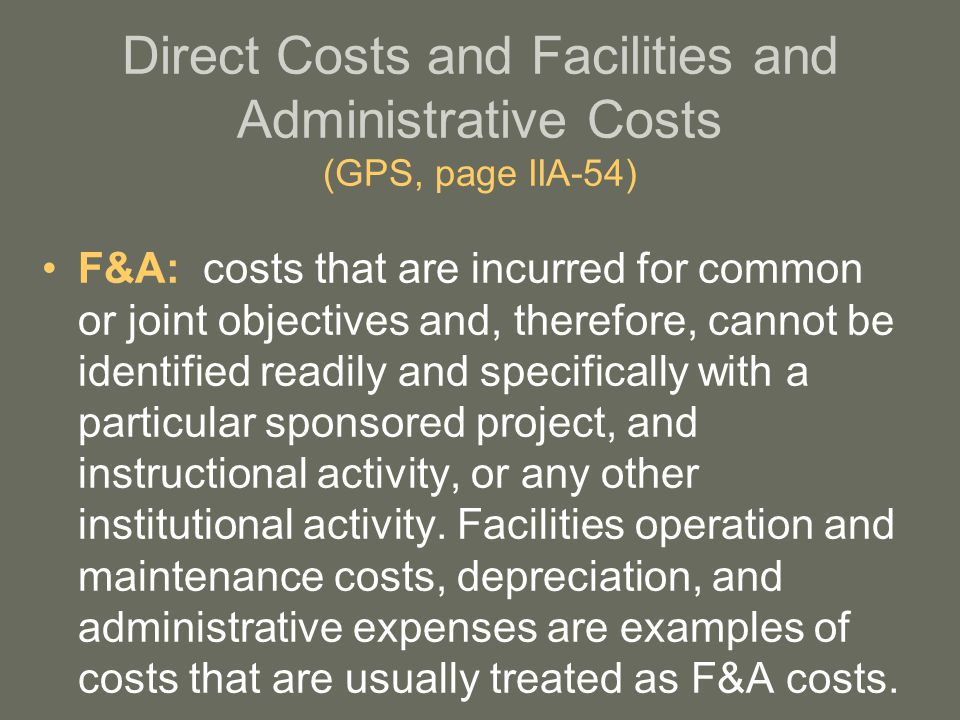 Direct Costs and Facilities and Administrative Costs (GPS, page IIA-54) F&A: costs that are incurred for common or joint objectives and, therefore, cannot be identified readily and specifically with a particular sponsored project, and instructional activity, or any other institutional activity.