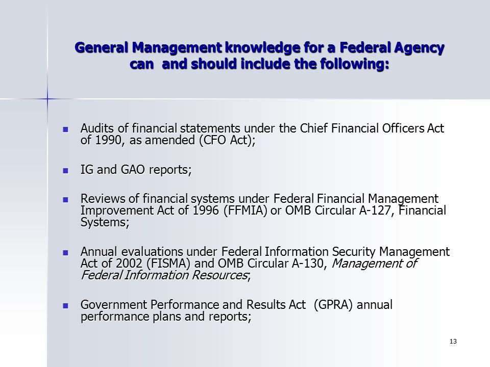 13 General Management knowledge for a Federal Agency can and should include the following: Audits of financial statements under the Chief Financial Of