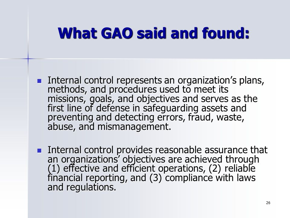 26 What GAO said and found: Internal control represents an organization's plans, methods, and procedures used to meet its missions, goals, and objecti