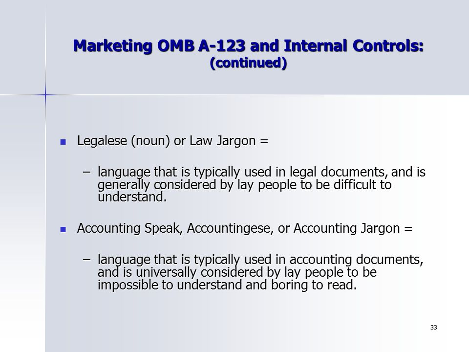 33 Marketing OMB A-123 and Internal Controls: (continued) Legalese (noun) or Law Jargon = Legalese (noun) or Law Jargon = –language that is typically