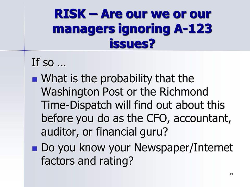 44 RISK – Are our we or our managers ignoring A-123 issues? If so … What is the probability that the Washington Post or the Richmond Time-Dispatch wil