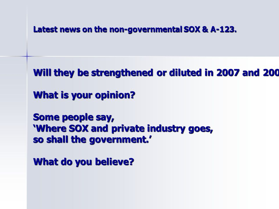 Latest news on the non-governmental SOX & A-123. Latest news on the non-governmental SOX & A-123. Will they be strengthened or diluted in 2007 and 200