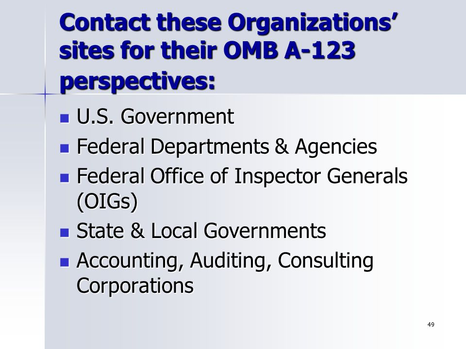 49 Contact these Organizations' sites for their OMB A-123 perspectives: U.S. Government U.S. Government Federal Departments & Agencies Federal Departm