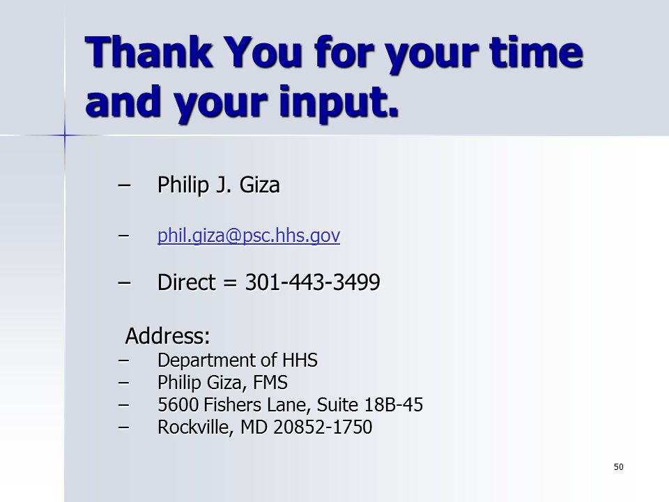 50 Thank You for your time and your input. –Philip J. Giza –phil.giza@psc.hhs.gov phil.giza@psc.hhs.gov –Direct = 301-443-3499 Address: Address: –Depa