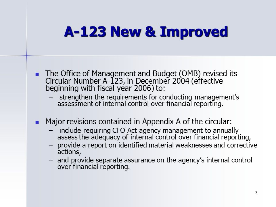 7 A-123 New & Improved The Office of Management and Budget (OMB) revised its Circular Number A-123, in December 2004 (effective beginning with fiscal