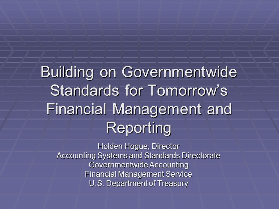 Building on Governmentwide Standards for Tomorrow's Financial Management and Reporting Holden Hogue, Director Accounting Systems and Standards Directo