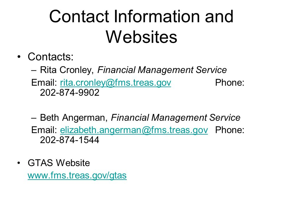 Contact Information and Websites Contacts: –Rita Cronley, Financial Management Service Email: rita.cronley@fms.treas.gov Phone: 202-874-9902rita.cronley@fms.treas.gov –Beth Angerman, Financial Management Service Email: elizabeth.angerman@fms.treas.gov Phone: 202-874-1544elizabeth.angerman@fms.treas.gov GTAS Website www.fms.treas.gov/gtas