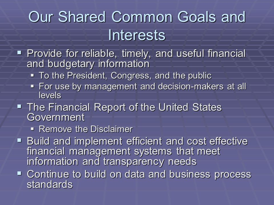 Our Shared Common Goals and Interests  Provide for reliable, timely, and useful financial and budgetary information  To the President, Congress, and the public  For use by management and decision-makers at all levels  The Financial Report of the United States Government  Remove the Disclaimer  Build and implement efficient and cost effective financial management systems that meet information and transparency needs  Continue to build on data and business process standards