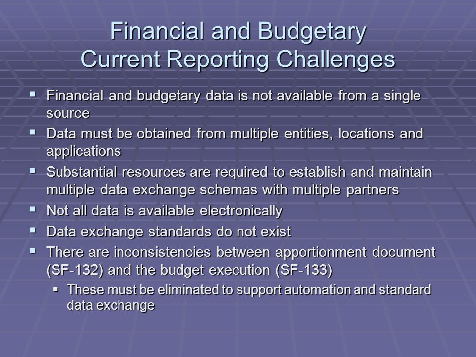 Financial and Budgetary Current Reporting Challenges  Financial and budgetary data is not available from a single source  Data must be obtained from multiple entities, locations and applications  Substantial resources are required to establish and maintain multiple data exchange schemas with multiple partners  Not all data is available electronically  Data exchange standards do not exist  There are inconsistencies between apportionment document (SF-132) and the budget execution (SF-133)  These must be eliminated to support automation and standard data exchange