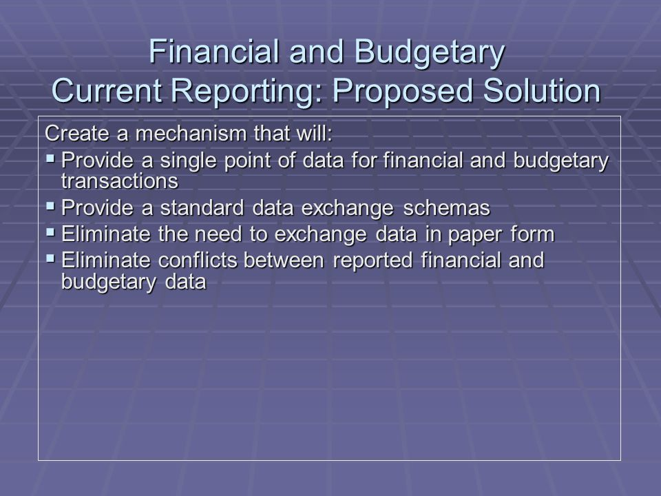 Financial and Budgetary Current Reporting: Proposed Solution Create a mechanism that will:  Provide a single point of data for financial and budgetary transactions  Provide a standard data exchange schemas  Eliminate the need to exchange data in paper form  Eliminate conflicts between reported financial and budgetary data