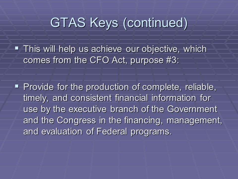GTAS Keys (continued)  This will help us achieve our objective, which comes from the CFO Act, purpose #3:  Provide for the production of complete, reliable, timely, and consistent financial information for use by the executive branch of the Government and the Congress in the financing, management, and evaluation of Federal programs.