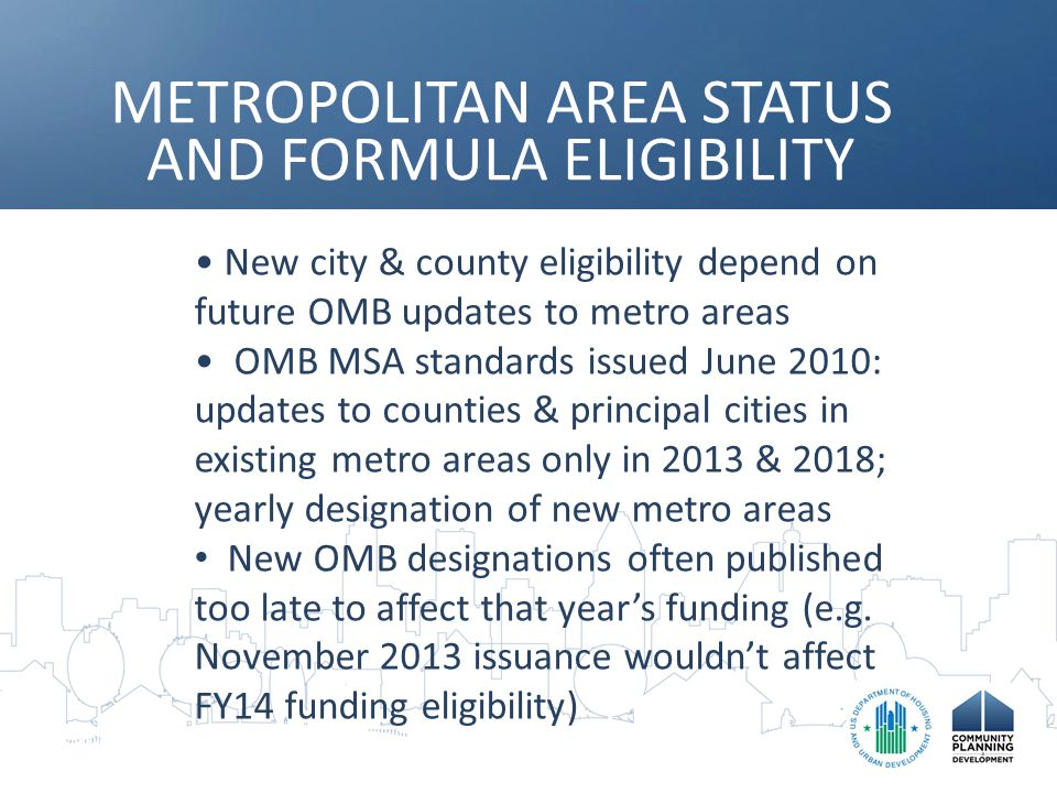 METROPOLITAN AREA STATUS AND FORMULA ELIGIBILITY New city & county eligibility depend on future OMB updates to metro areas OMB MSA standards issued June 2010: updates to counties & principal cities in existing metro areas only in 2013 & 2018; yearly designation of new metro areas New OMB designations often published too late to affect that year's funding (e.g.