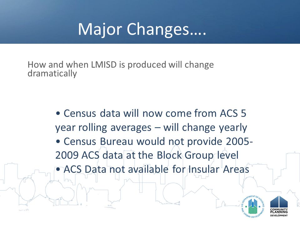 Major Changes…. How and when LMISD is produced will change dramatically Census data will now come from ACS 5 year rolling averages – will change yearl