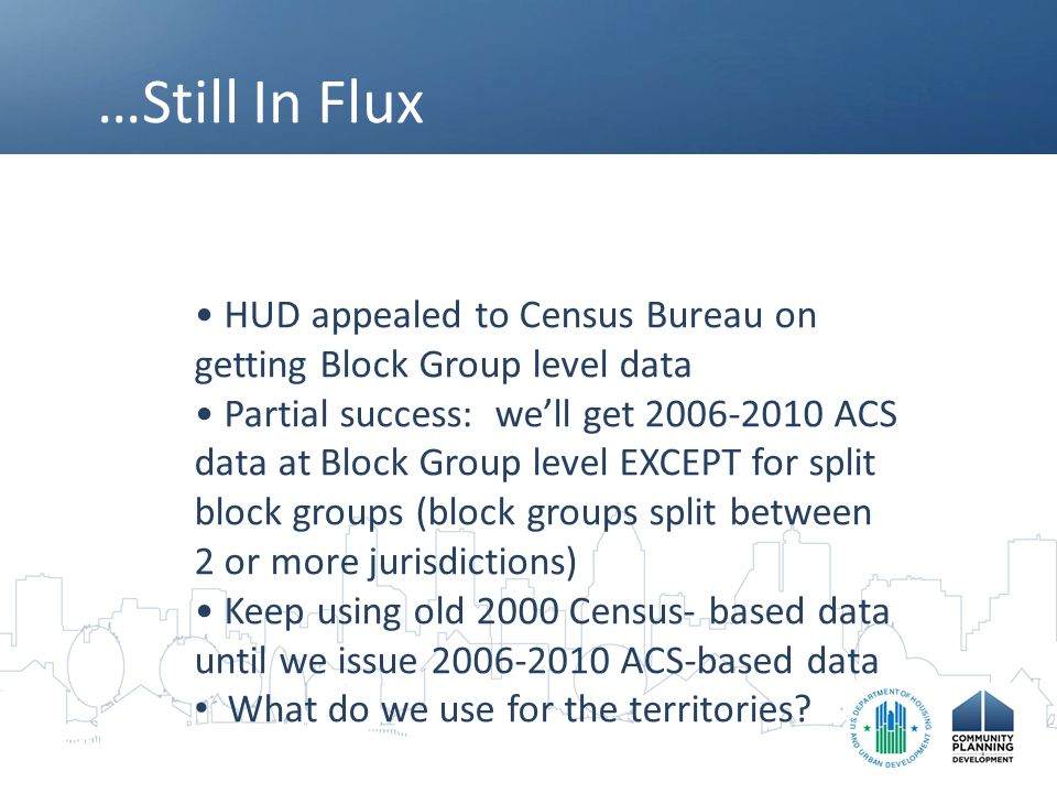 …Still In Flux HUD appealed to Census Bureau on getting Block Group level data Partial success: we'll get 2006-2010 ACS data at Block Group level EXCEPT for split block groups (block groups split between 2 or more jurisdictions) Keep using old 2000 Census- based data until we issue 2006-2010 ACS-based data What do we use for the territories