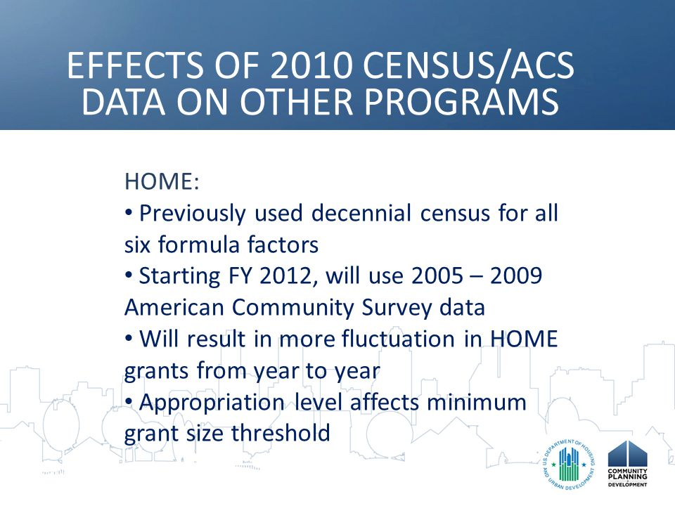 EFFECTS OF 2010 CENSUS/ACS DATA ON OTHER PROGRAMS HOME: Previously used decennial census for all six formula factors Starting FY 2012, will use 2005 – 2009 American Community Survey data Will result in more fluctuation in HOME grants from year to year Appropriation level affects minimum grant size threshold