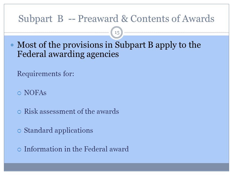 Subpart B -- Preaward & Contents of Awards 15 Most of the provisions in Subpart B apply to the Federal awarding agencies Requirements for:  NOFAs  R