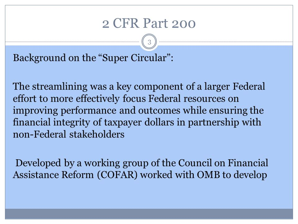 "2 CFR Part 200 3 Background on the ""Super Circular"": The streamlining was a key component of a larger Federal effort to more effectively focus Federal"