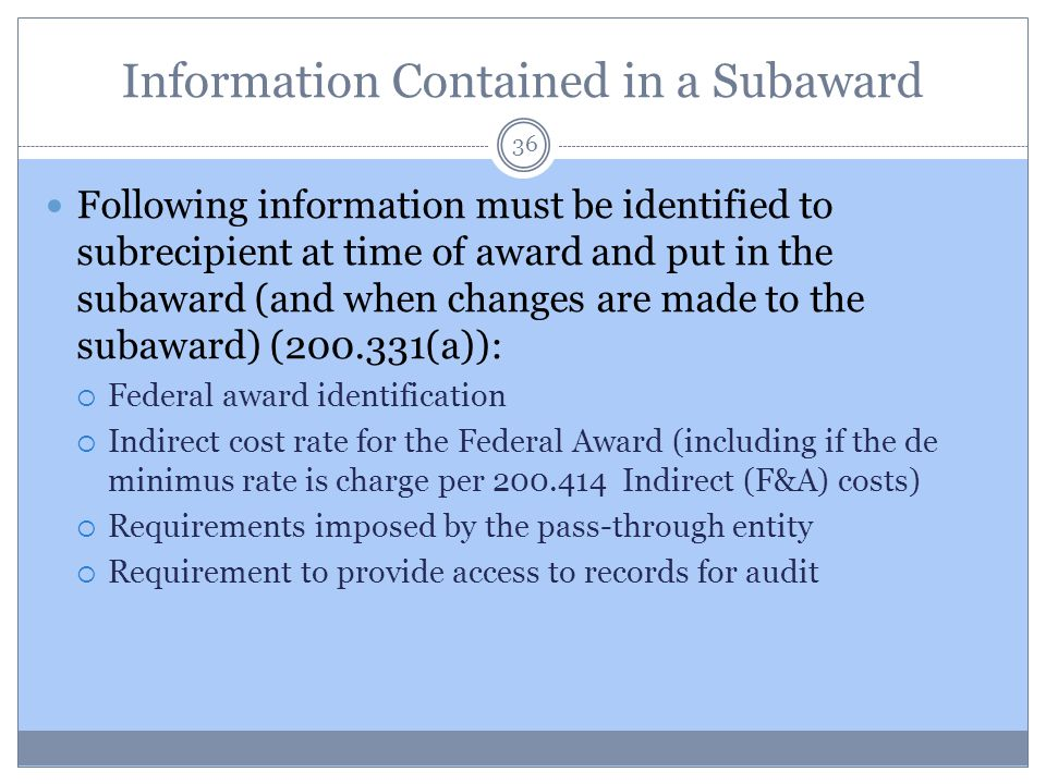 Information Contained in a Subaward 36 Following information must be identified to subrecipient at time of award and put in the subaward (and when cha