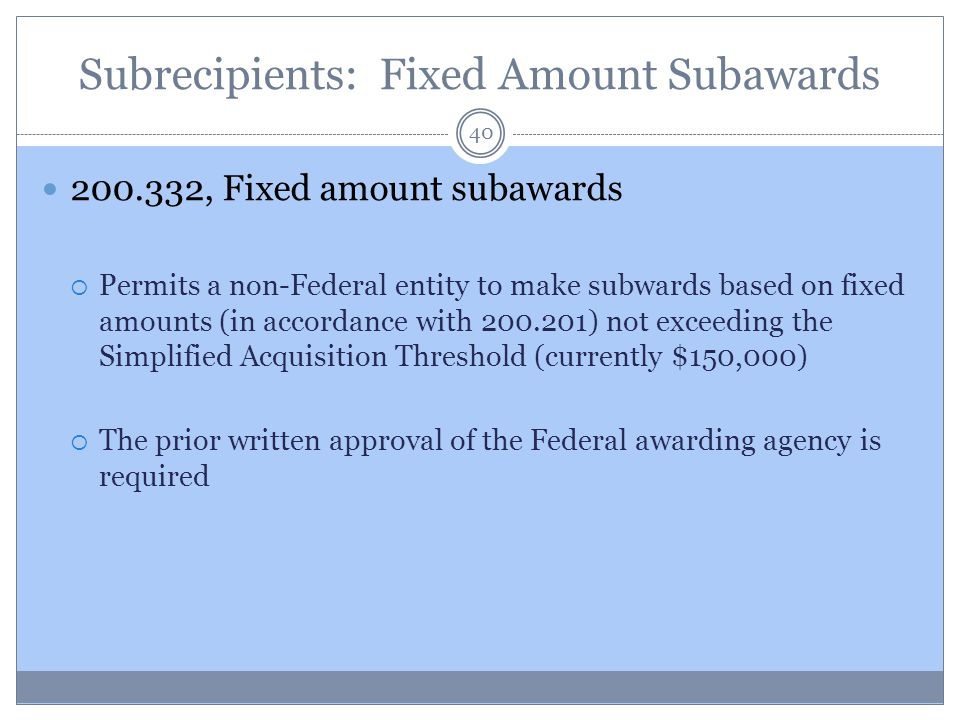 Subrecipients: Fixed Amount Subawards 200.332, Fixed amount subawards  Permits a non-Federal entity to make subwards based on fixed amounts (in accor