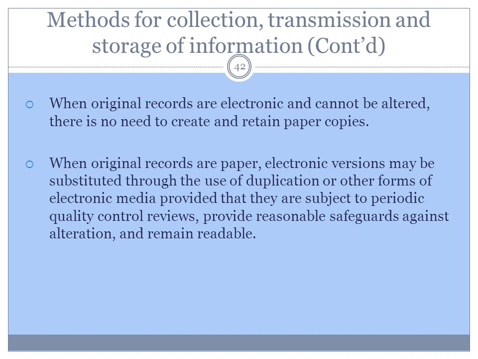 Methods for collection, transmission and storage of information (Cont'd) 42  When original records are electronic and cannot be altered, there is no