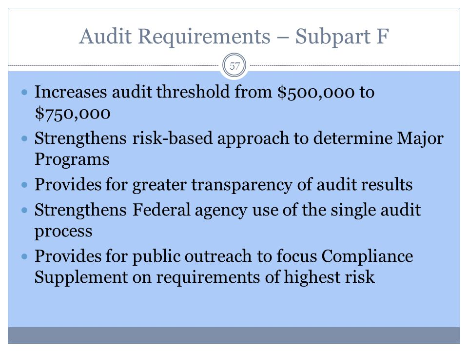 Audit Requirements – Subpart F 57 Increases audit threshold from $500,000 to $750,000 Strengthens risk-based approach to determine Major Programs Prov