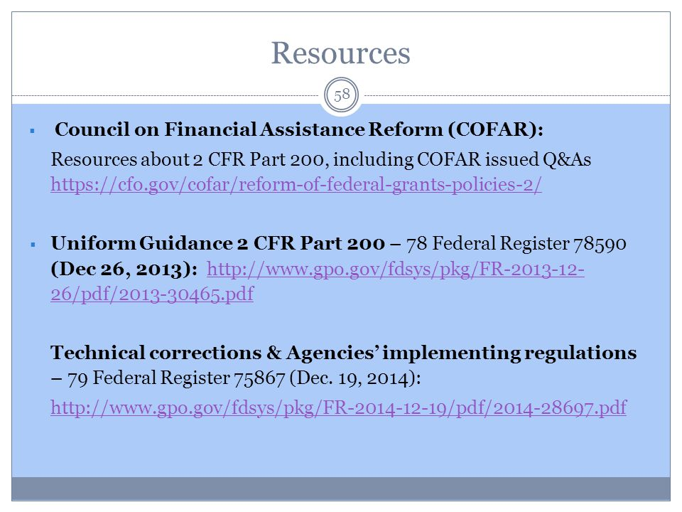 Resources 58  Council on Financial Assistance Reform (COFAR): Resources about 2 CFR Part 200, including COFAR issued Q&As https://cfo.gov/cofar/refor