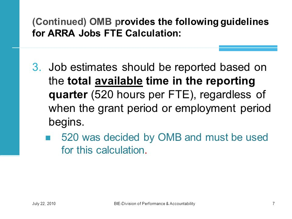 (Continued) OMB provides the following guidelines for ARRA Jobs FTE Calculation: 3.Job estimates should be reported based on the total available time in the reporting quarter (520 hours per FTE), regardless of when the grant period or employment period begins.