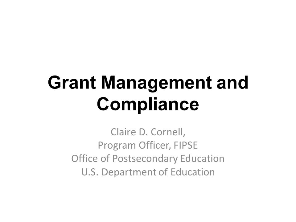 Grant Management and Compliance Claire D. Cornell, Program Officer, FIPSE Office of Postsecondary Education U.S. Department of Education